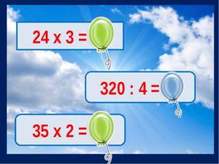 24 х 3 = 72 320 : 4 = 80 35 х 2 = 70