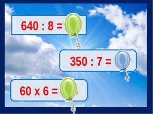 640 : 8 = 80 350 : 7 = 50 60 х 6 = 360