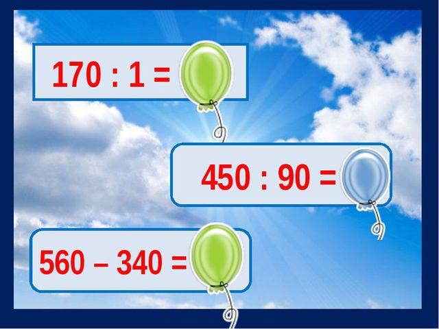 170 : 1 = 170 450 : 90 = 5 560 – 340 = 220