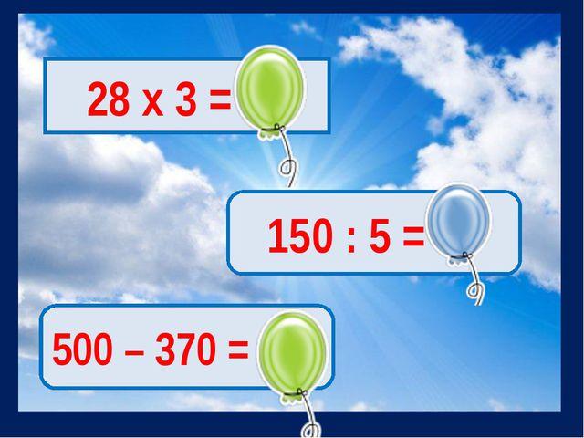 28 х 3 = 84 150 : 5 = 30 500 – 370 = 130