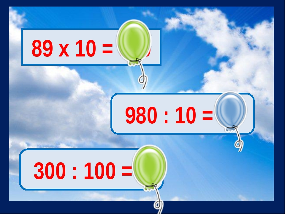 89 х 10 = 890 980 : 10 = 98 300 : 100 = 3
