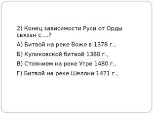 2) Конец зависимости Руси от Орды связан с….? А) Битвой на реке Воже в 1378
