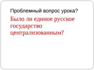 Проблемный вопрос урока? Было ли единое русское государство централизованным?