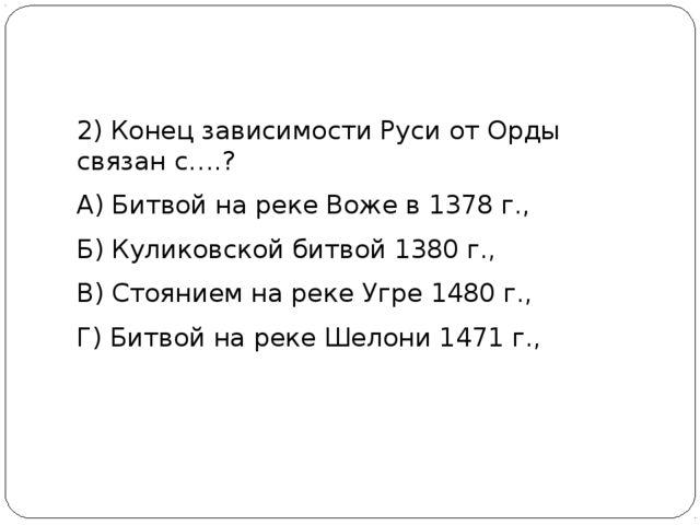 2) Конец зависимости Руси от Орды связан с….? А) Битвой на реке Воже в 1378...
