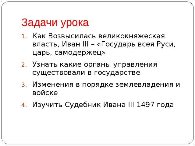 Задачи урока Как Возвысилась великокняжеская власть, Иван III – «Государь все...