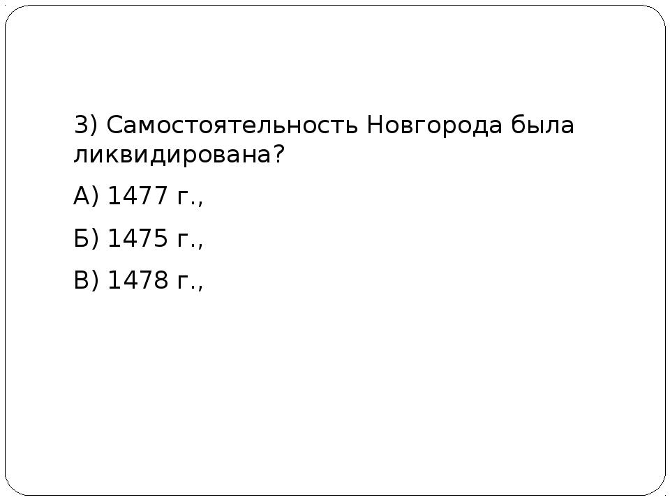 3) Самостоятельность Новгорода была ликвидирована? А) 1477 г., Б) 1475 г., В...