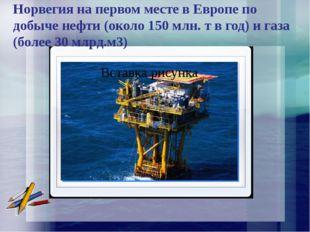 Норвегия на первом месте в Европе по добыче нефти (около 150 млн. т в год) и
