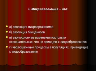 4) Микроэволюция – это: а) эволюция микроорганизмов б) эволюция биоценозов в)