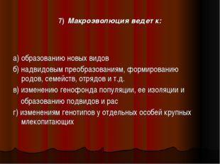 7) Макроэволюция ведет к: а) образованию новых видов б) надвидовым преобразо