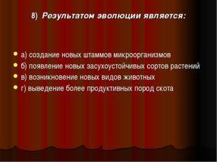 8) Результатом эволюции является: а) создание новых штаммов микроорганизмов б