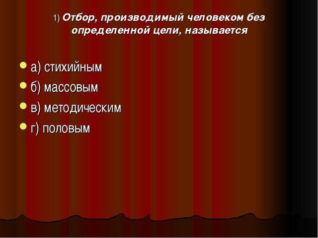 1) Отбор, производимый человеком без определенной цели, называется а) стихийн...