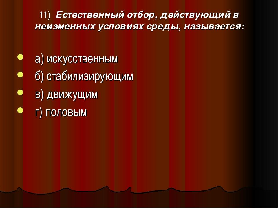 11) Естественный отбор, действующий в неизменных условиях среды, называется:...