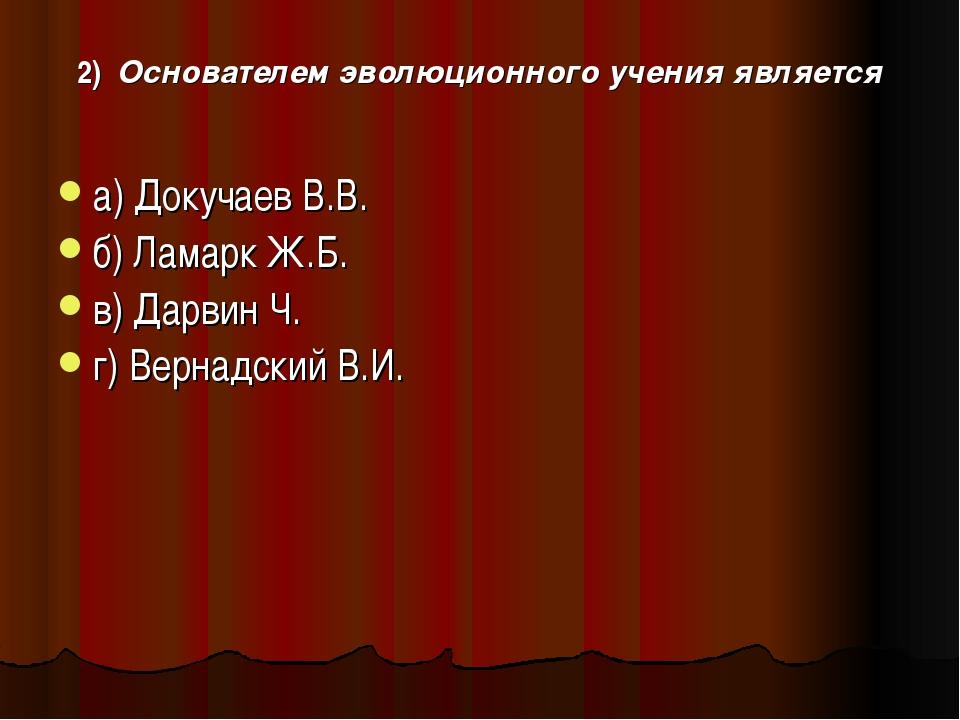 2) Основателем эволюционного учения является а) Докучаев В.В. б) Ламарк Ж.Б....