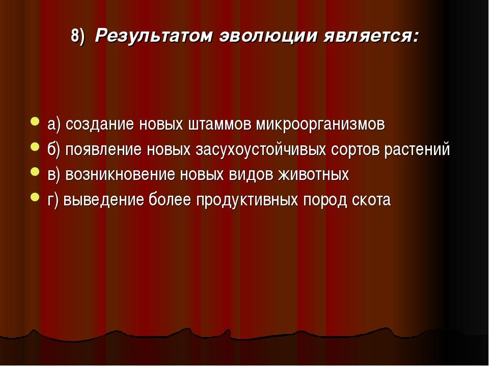 8) Результатом эволюции является: а) создание новых штаммов микроорганизмов б...