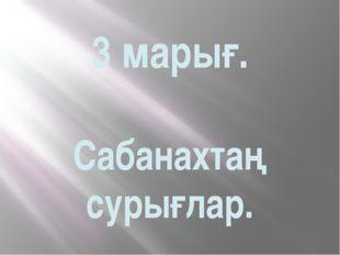 3 марығ. Сабанахтаң сурығлар.