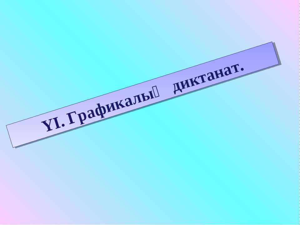 YI. Графикалық диктанат.