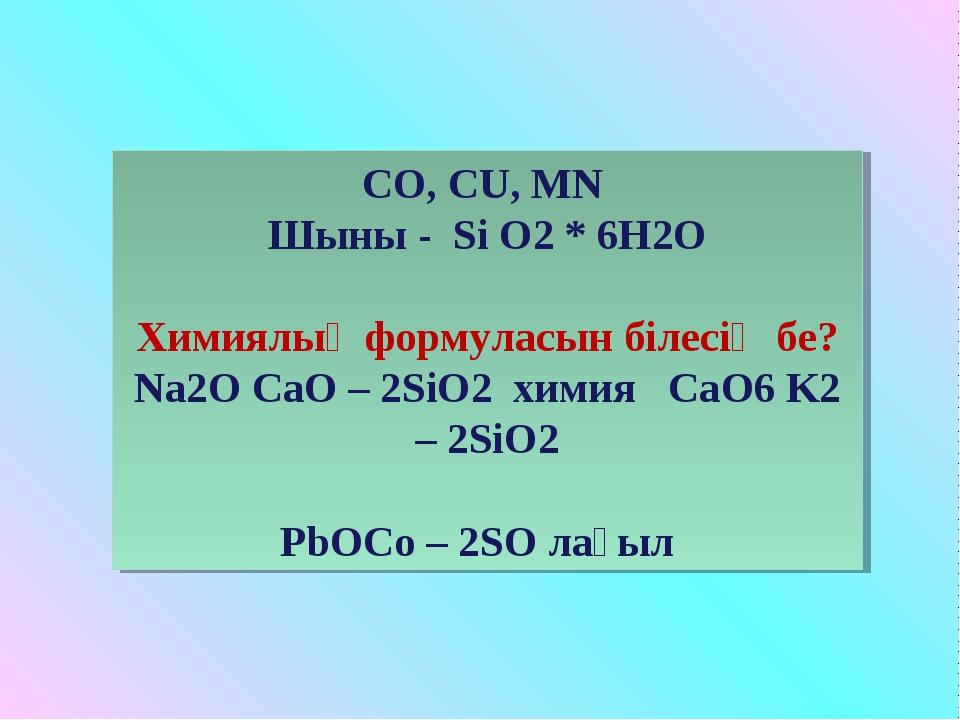 СО, СU, MN Шыны - Si O2 * 6H2O Химиялық формуласын білесің бе? Na2O CaO – 2Si...