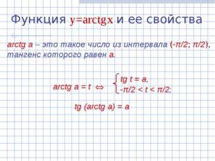 Функция y=arctg x и ее свойства arctg а – это такое число из интервала (-π/2;