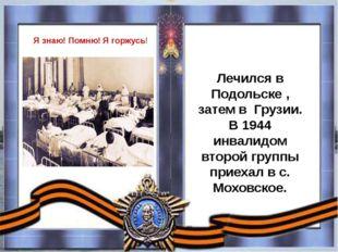 Лечился в Подольске , затем в Грузии. В 1944 инвалидом второй группы прие