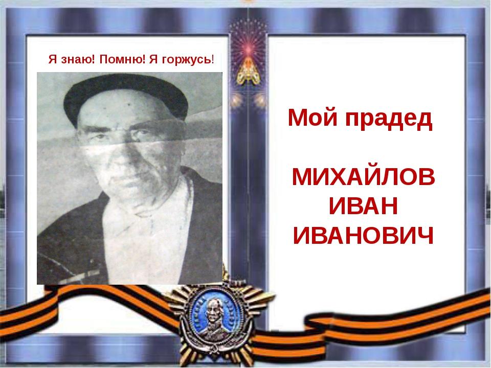 Мой прадед МИХАЙЛОВ ИВАН ИВАНОВИЧ Я знаю! Помню! Я горжусь!