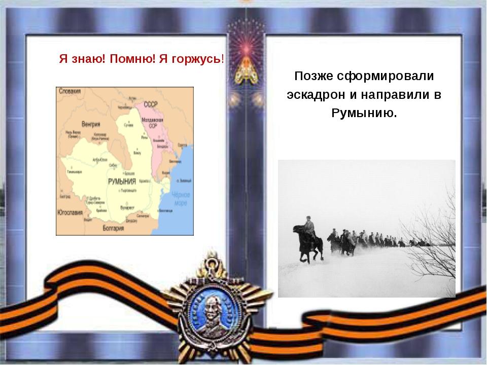 Позже сформировали эскадрон и направили в Румынию. Я знаю! Помню! Я горжу...
