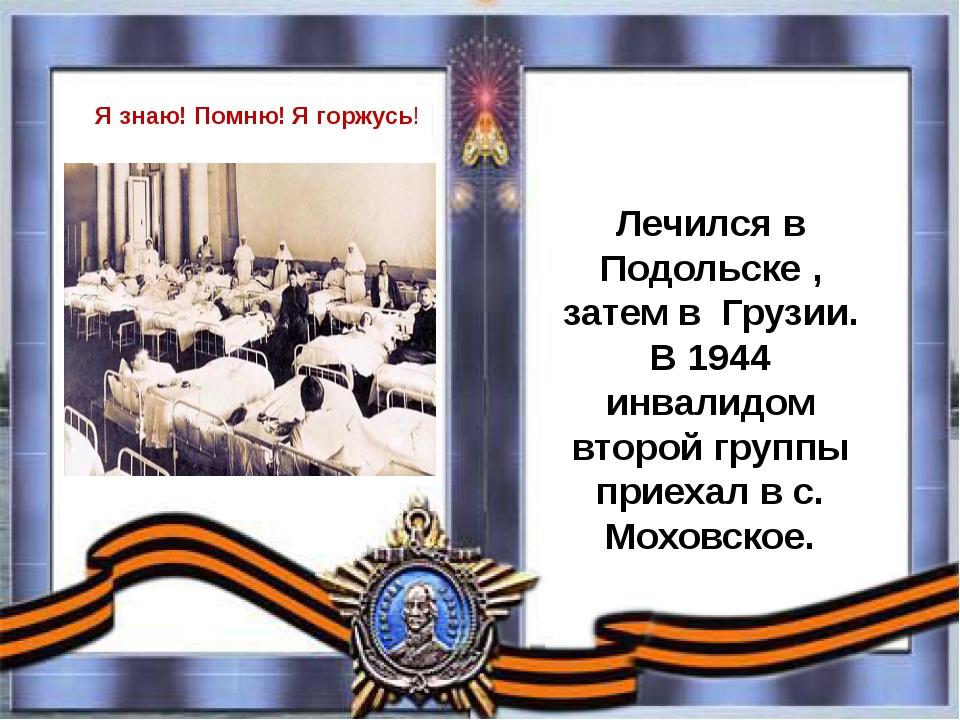 Лечился в Подольске , затем в Грузии. В 1944 инвалидом второй группы прие...