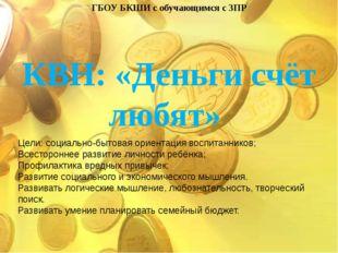 ГБОУ БКШИ с обучающимся с ЗПР КВН: «Деньги счёт любят» Цели: социально-бытова