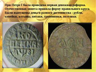 При Петре I была проведена первая денежная реформа. Отечественная монета прин