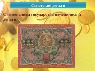 Советские деньги С изменением государства изменились и деньги.