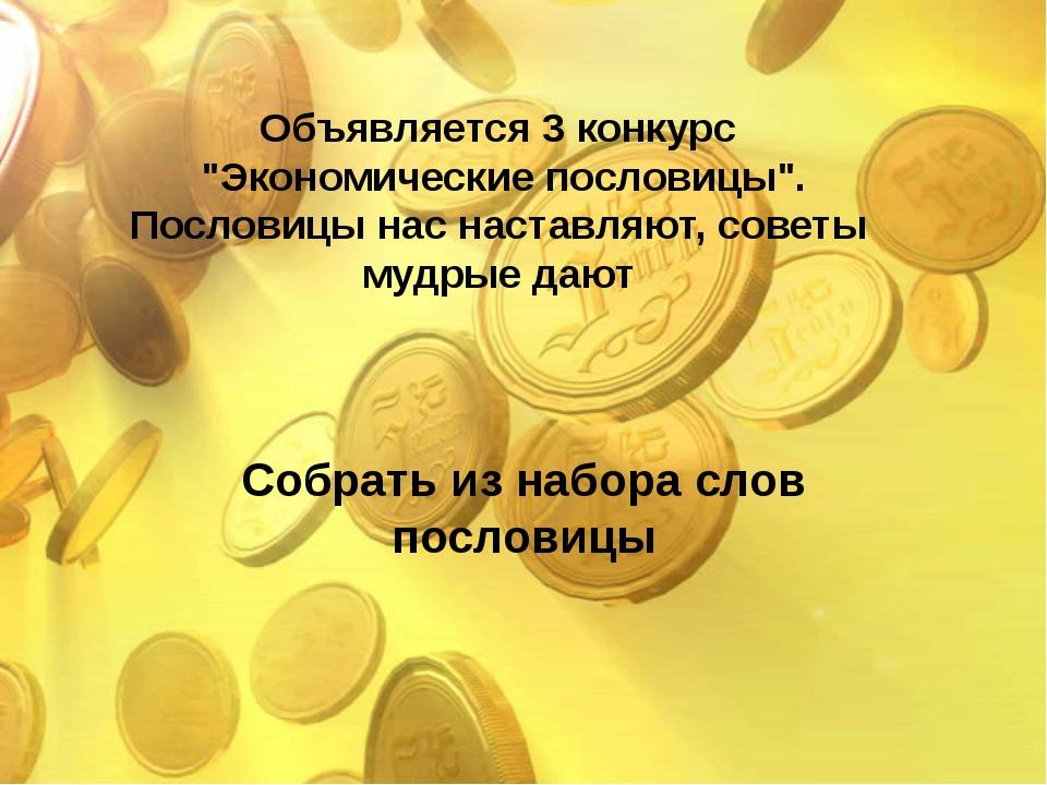 """Собрать из набора слов пословицы Объявляется 3 конкурс """"Экономические послови..."""