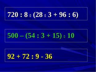 720 : 8 i (28 i 3 + 96 : 6) 500 – (54 : 3 + 15) i 10 92 + 72 : 9 - 36