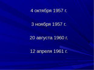 4 октября 1957 г. 3 ноября 1957 г. 20 августа 1960 г. 12 апреля 1961 г.