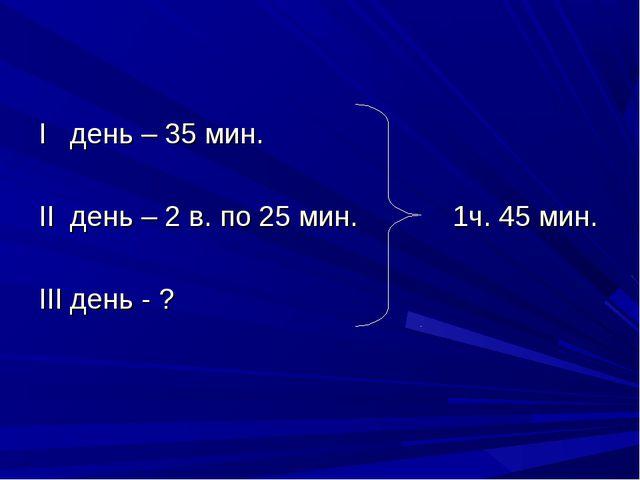 I день – 35 мин. II день – 2 в. по 25 мин. 1ч. 45 мин. III день - ?