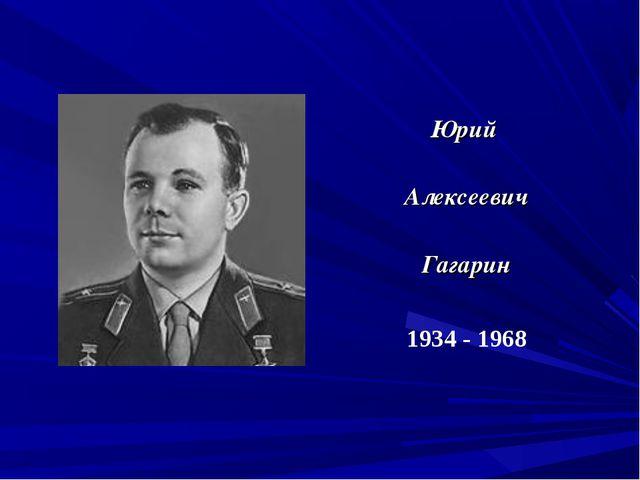 Юрий Алексеевич Гагарин 1934 - 1968