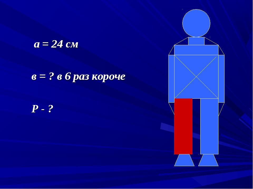 а = 24 см в = ? в 6 раз короче Р - ?