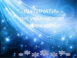 «ВЫТИНАТИ» – от украинского «вырезать»