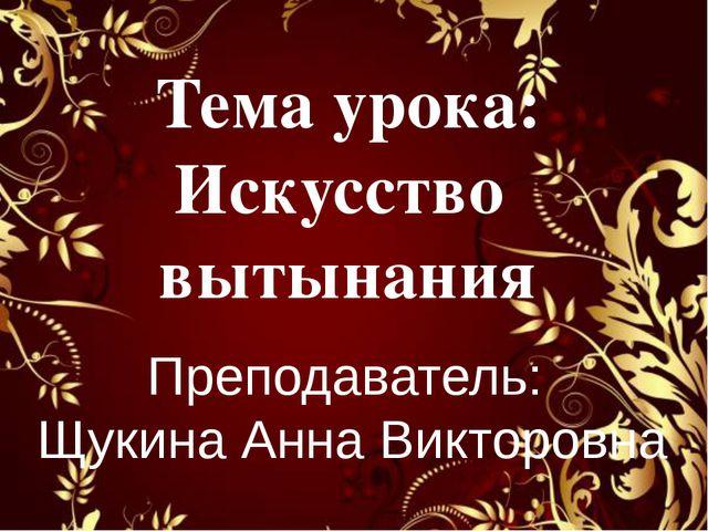 Тема урока: Искусство вытынания Преподаватель: Щукина Анна Викторовна