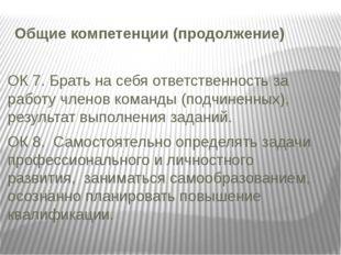 Общие компетенции (продолжение) ОК 7. Брать на себя ответственность за работу