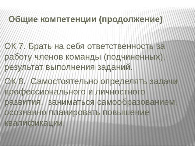 Общие компетенции (продолжение) ОК 7. Брать на себя ответственность за работу...