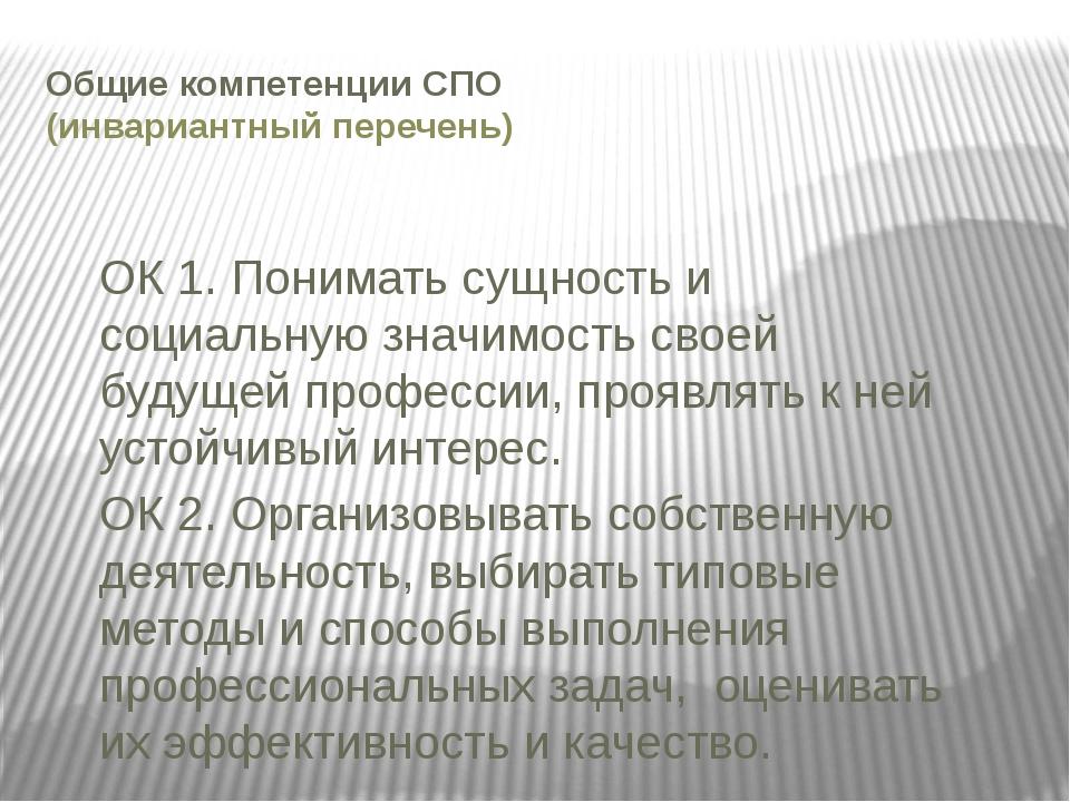 Общие компетенции СПО (инвариантный перечень) ОК 1. Понимать сущность и социа...