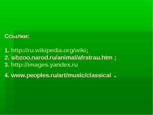 Ссылки: 1. http://ru.wikipedia.org/wiki; 2. sibzoo.narod.ru/animal/afrstrau.h