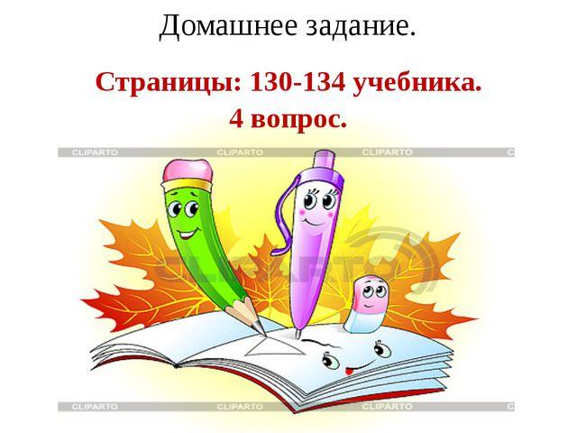 Домашнее задание. Страницы: 130-134 учебника. 4 вопрос.