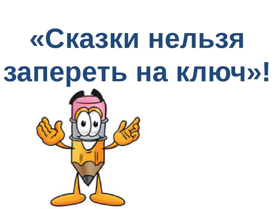 «Сказки нельзя запереть на ключ»!