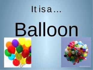 It is a … Balloon