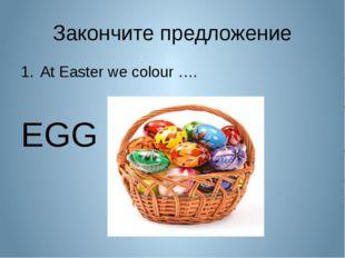 Закончите предложение At Easter we colour ….  EGG