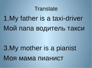 Translate My father is a taxi-driver Мой папа водитель такси My mother is a p