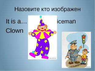 Назовите кто изображен It is a…Policeman Clown