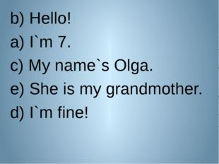 b) Hello! a) I`m 7. c) My name`s Olga. e) She is my grandmother. d) I`m fine!