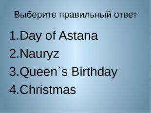 Выберите правильный ответ Day of Astana Nauryz Queen`s Birthday Christmas