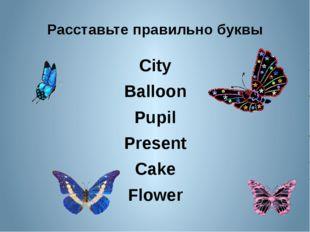 Расставьте правильно буквы City Balloon Pupil Present Cake Flower